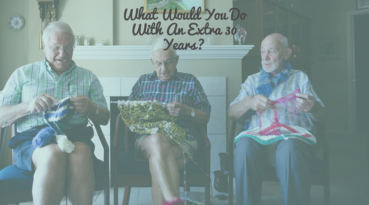 What Would You Do With An Extra 30 Years?